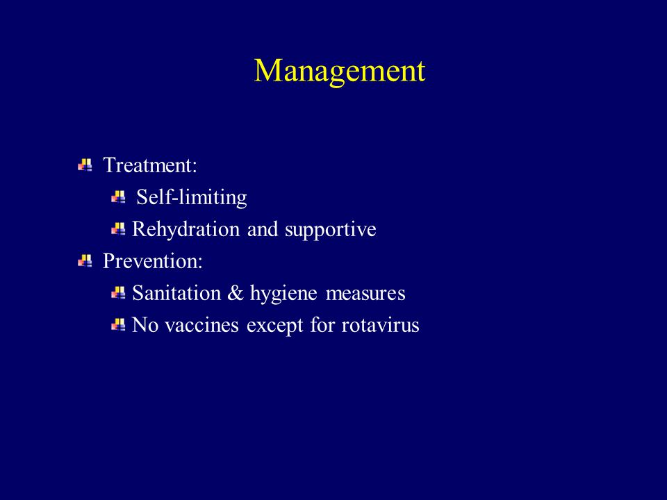 Treatment: Self-limiting Rehydration and supportive Prevention: Sanitation & hygiene measures No vaccines except for rotavirus Management