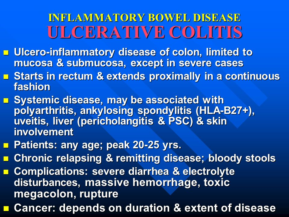 INFLAMMATORY BOWEL DISEASE ULCERATIVE COLITIS Ulcero-inflammatory disease of colon, limited to mucosa & submucosa, except in severe cases Ulcero-inflammatory disease of colon, limited to mucosa & submucosa, except in severe cases Starts in rectum & extends proximally in a continuous fashion Starts in rectum & extends proximally in a continuous fashion Systemic disease, may be associated with polyarthritis, ankylosing spondylitis (HLA-B27+), uveitis, liver (pericholangitis & PSC) & skin involvement Systemic disease, may be associated with polyarthritis, ankylosing spondylitis (HLA-B27+), uveitis, liver (pericholangitis & PSC) & skin involvement Patients: any age; peak 20-25 yrs.