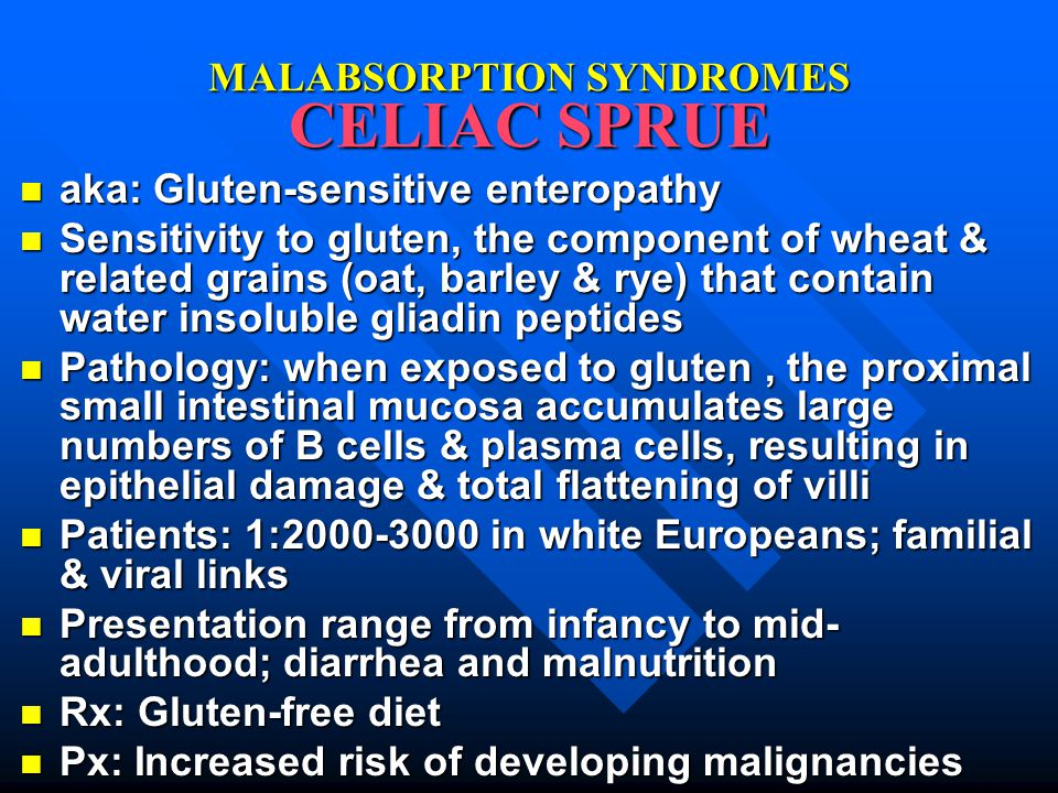 MALABSORPTION SYNDROMES CELIAC SPRUE aka: Gluten-sensitive enteropathy aka: Gluten-sensitive enteropathy Sensitivity to gluten, the component of wheat & related grains (oat, barley & rye) that contain water insoluble gliadin peptides Sensitivity to gluten, the component of wheat & related grains (oat, barley & rye) that contain water insoluble gliadin peptides Pathology: when exposed to gluten, the proximal small intestinal mucosa accumulates large numbers of B cells & plasma cells, resulting in epithelial damage & total flattening of villi Pathology: when exposed to gluten, the proximal small intestinal mucosa accumulates large numbers of B cells & plasma cells, resulting in epithelial damage & total flattening of villi Patients: 1:2000-3000 in white Europeans; familial & viral links Patients: 1:2000-3000 in white Europeans; familial & viral links Presentation range from infancy to mid- adulthood; diarrhea and malnutrition Presentation range from infancy to mid- adulthood; diarrhea and malnutrition Rx: Gluten-free diet Rx: Gluten-free diet Px: Increased risk of developing malignancies Px: Increased risk of developing malignancies