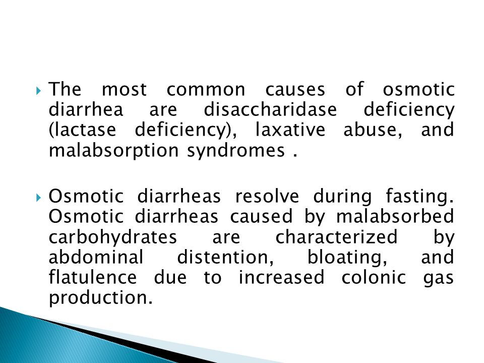  The most common causes of osmotic diarrhea are disaccharidase deficiency (lactase deficiency), laxative abuse, and malabsorption syndromes.  Osmoti