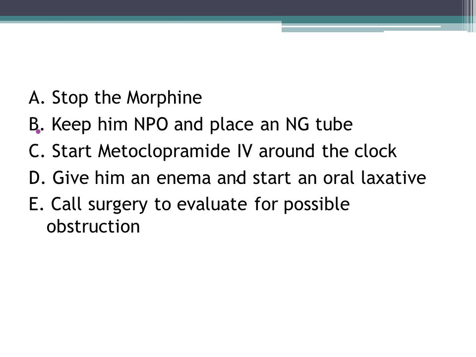 .. A. Stop the Morphine B. Keep him NPO and place an NG tube C.