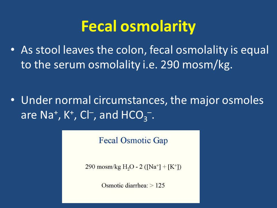 Fecal osmolarity As stool leaves the colon, fecal osmolality is equal to the serum osmolality i.e.