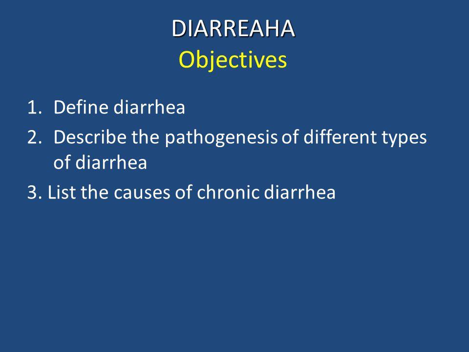 DIARREAHA DIARREAHA Objectives 1.Define diarrhea 2.Describe the pathogenesis of different types of diarrhea 3. List the causes of chronic diarrhea