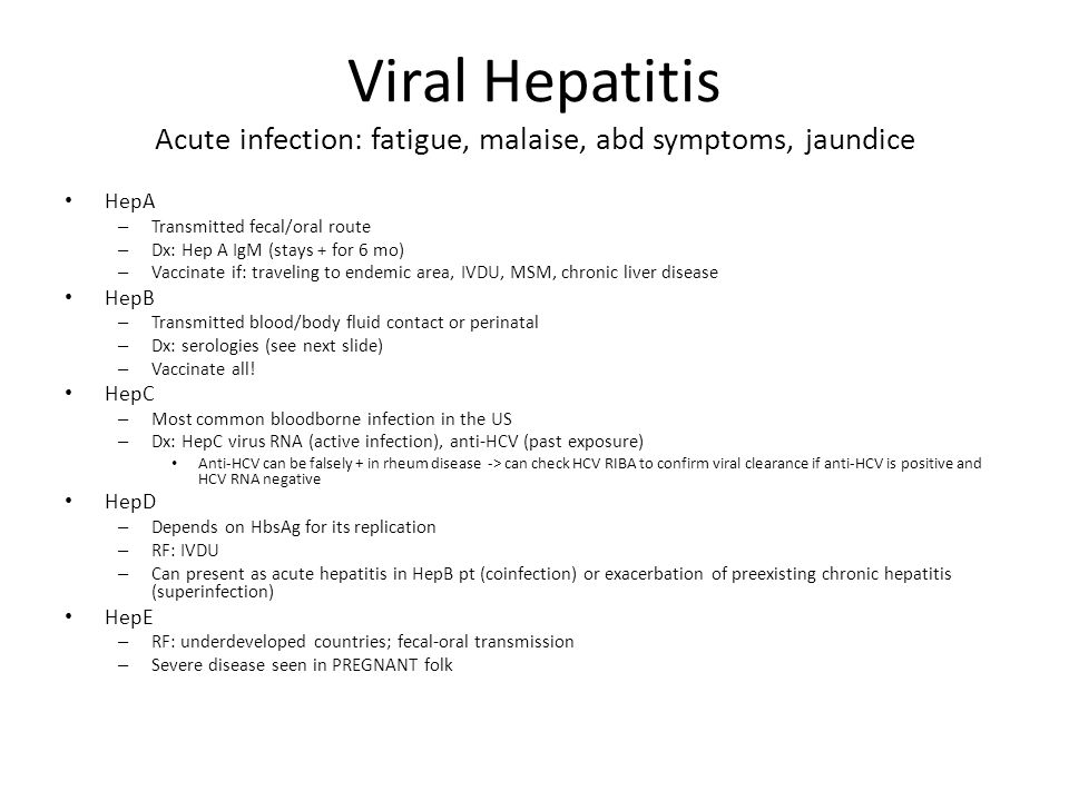 Viral Hepatitis Acute infection: fatigue, malaise, abd symptoms, jaundice HepA – Transmitted fecal/oral route – Dx: Hep A IgM (stays + for 6 mo) – Vac