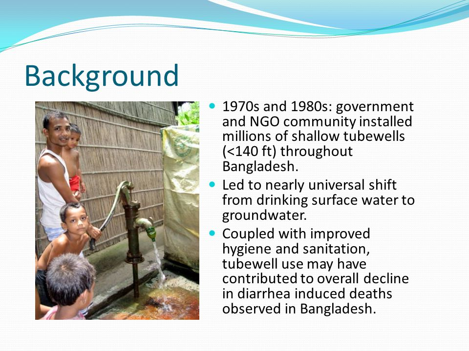 Background 1970s and 1980s: government and NGO community installed millions of shallow tubewells (<140 ft) throughout Bangladesh.