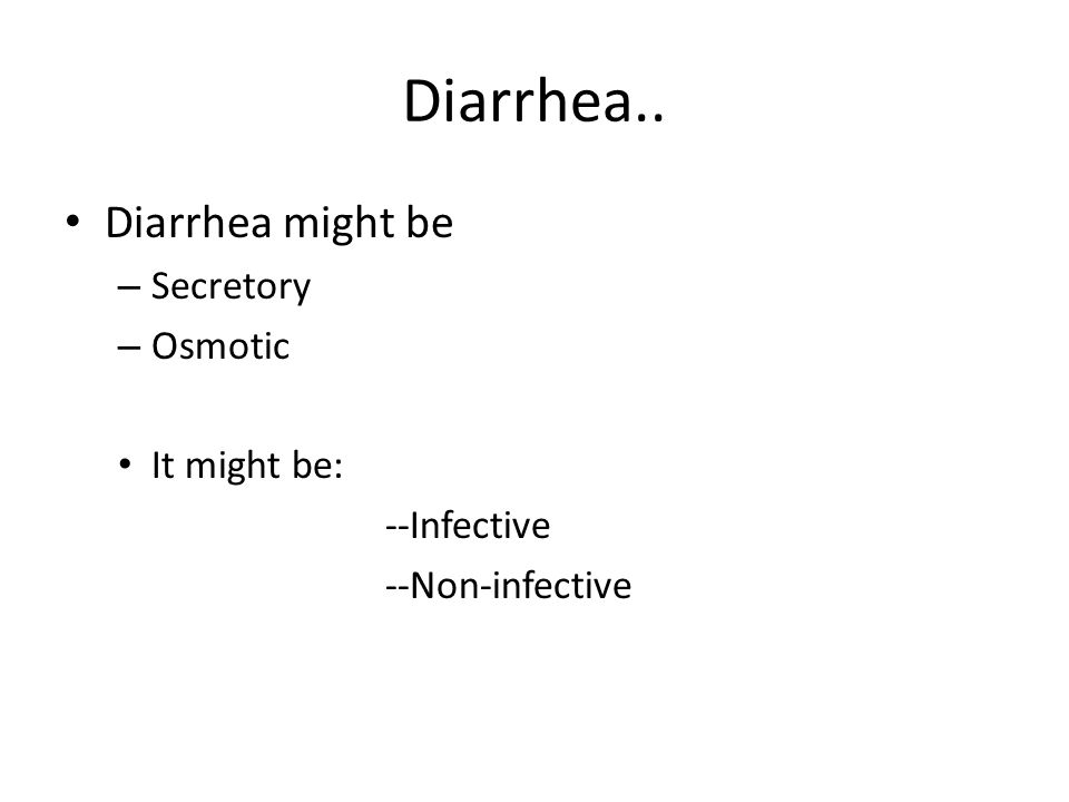Diarrhea.. Diarrhea might be – Secretory – Osmotic It might be: --Infective --Non-infective
