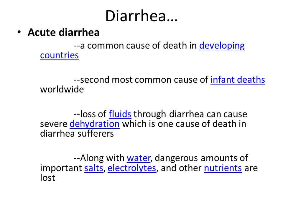 Diarrhea… Acute diarrhea --a common cause of death in developing countriesdeveloping countries --second most common cause of infant deaths worldwideinfant deaths --loss of fluids through diarrhea can cause severe dehydration which is one cause of death in diarrhea sufferersfluidsdehydration --Along with water, dangerous amounts of important salts, electrolytes, and other nutrients are lostwatersaltselectrolytesnutrients