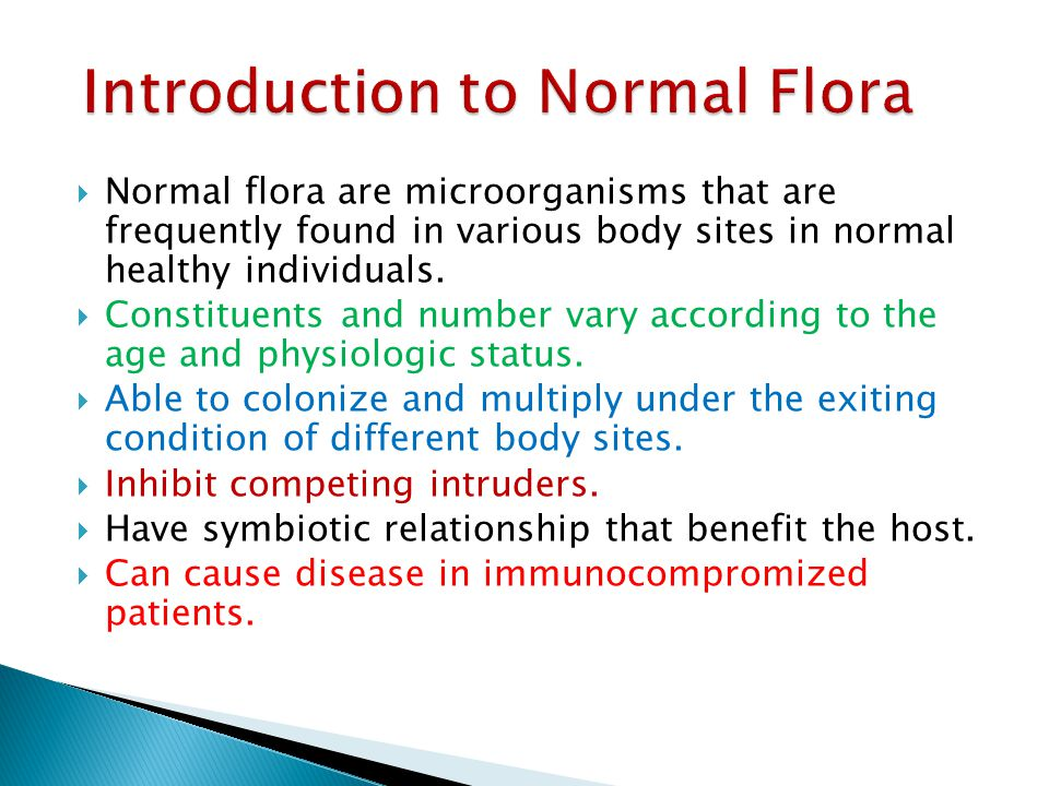  Normal flora are microorganisms that are frequently found in various body sites in normal healthy individuals.  Constituents and number vary accord