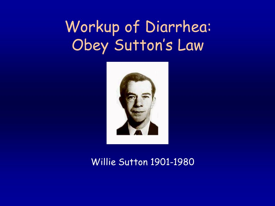 Workup of Diarrhea: Obey Sutton's Law Willie Sutton 1901-1980
