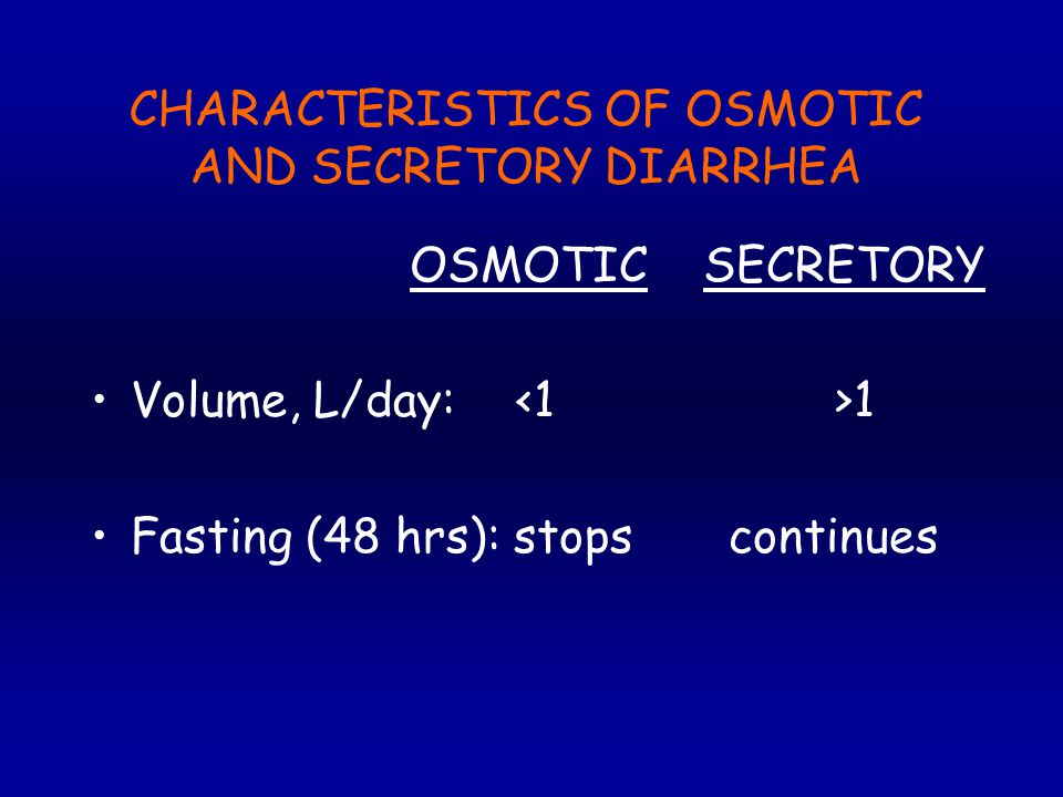 CHARACTERISTICS OF OSMOTIC AND SECRETORY DIARRHEA OSMOTIC SECRETORY Volume, L/day: 1 Fasting (48 hrs): stopscontinues