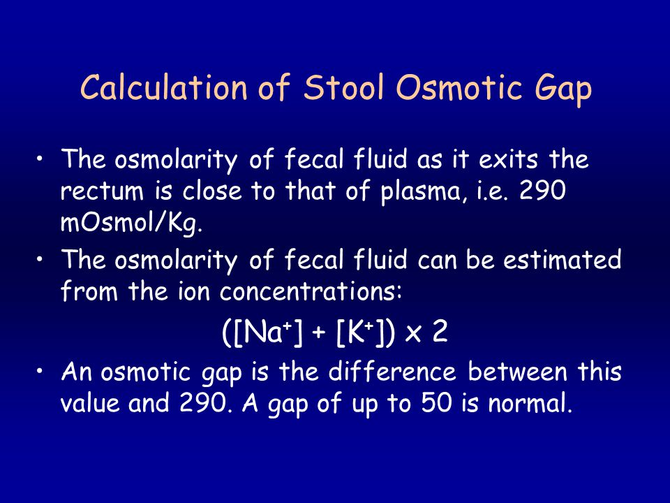 Calculation of Stool Osmotic Gap The osmolarity of fecal fluid as it exits the rectum is close to that of plasma, i.e.