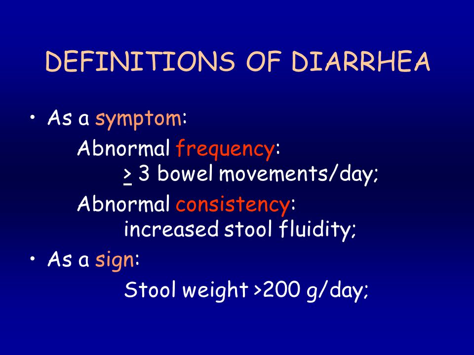 DEFINITIONS OF DIARRHEA As a symptom: Abnormal frequency: > 3 bowel movements/day; Abnormal consistency: increased stool fluidity; As a sign: Stool weight >200 g/day;