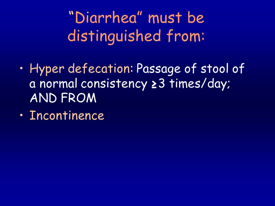 Diarrhea must be distinguished from: Hyper defecation: Passage of stool of a normal consistency ≥3 times/day; AND FROM Incontinence