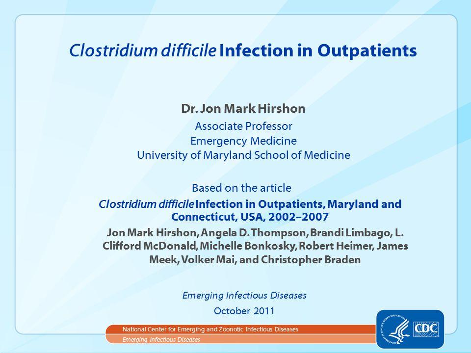 Dr. Jon Mark Hirshon Associate Professor Emergency Medicine University of Maryland School of Medicine Clostridium difficile Infection in Outpatients E