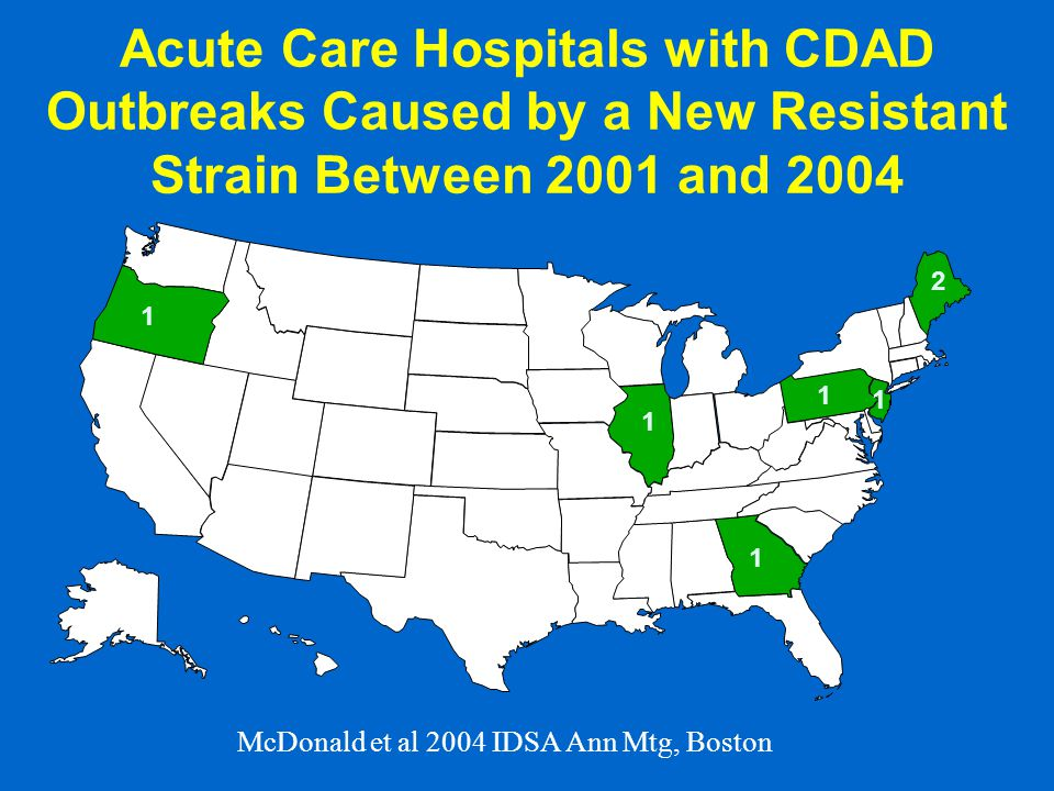 Acute Care Hospitals with CDAD Outbreaks Caused by a New Resistant Strain Between 2001 and 2004 2 1 1 1 1 1 McDonald et al 2004 IDSA Ann Mtg, Boston
