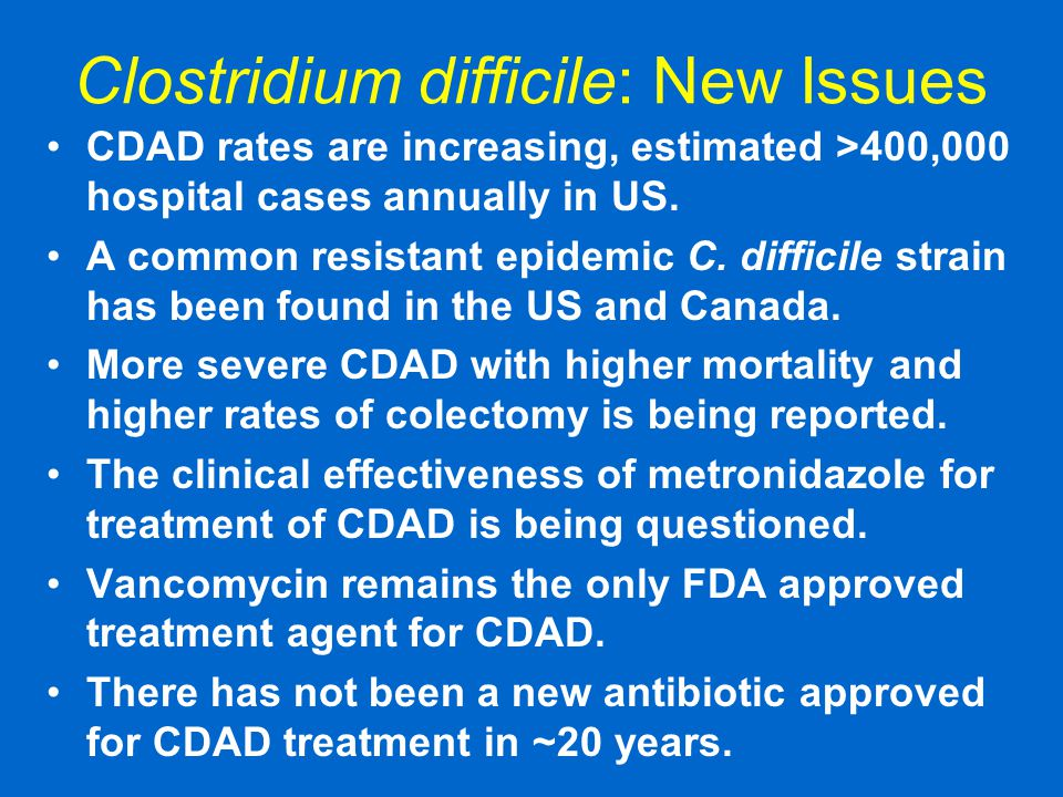 Clostridium difficile: New Issues CDAD rates are increasing, estimated >400,000 hospital cases annually in US. A common resistant epidemic C. difficil
