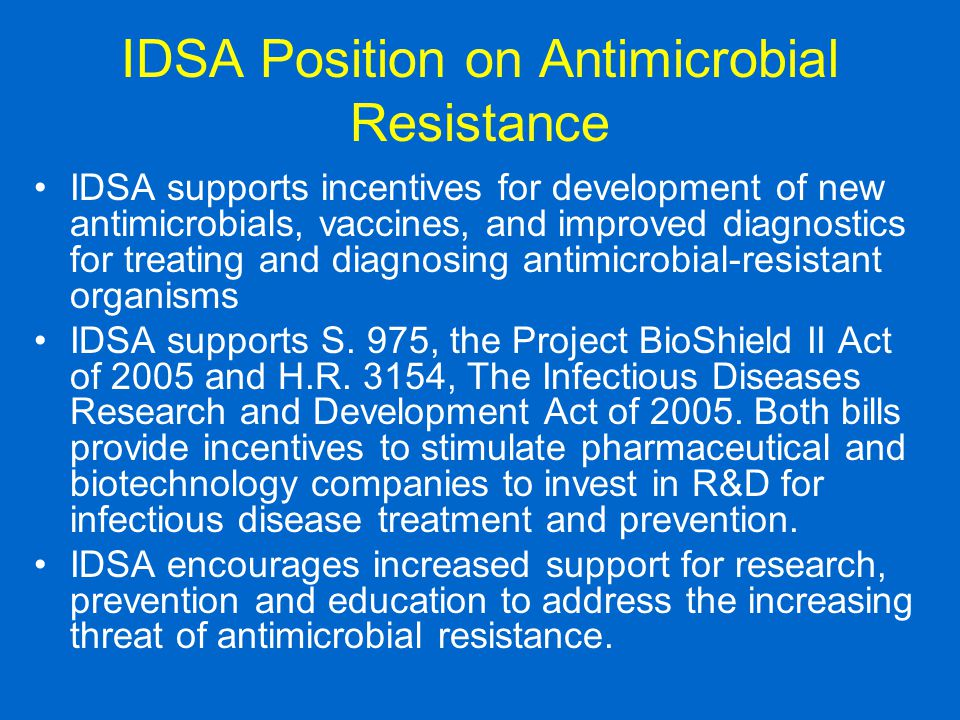 IDSA Position on Antimicrobial Resistance IDSA supports incentives for development of new antimicrobials, vaccines, and improved diagnostics for treating and diagnosing antimicrobial-resistant organisms IDSA supports S.