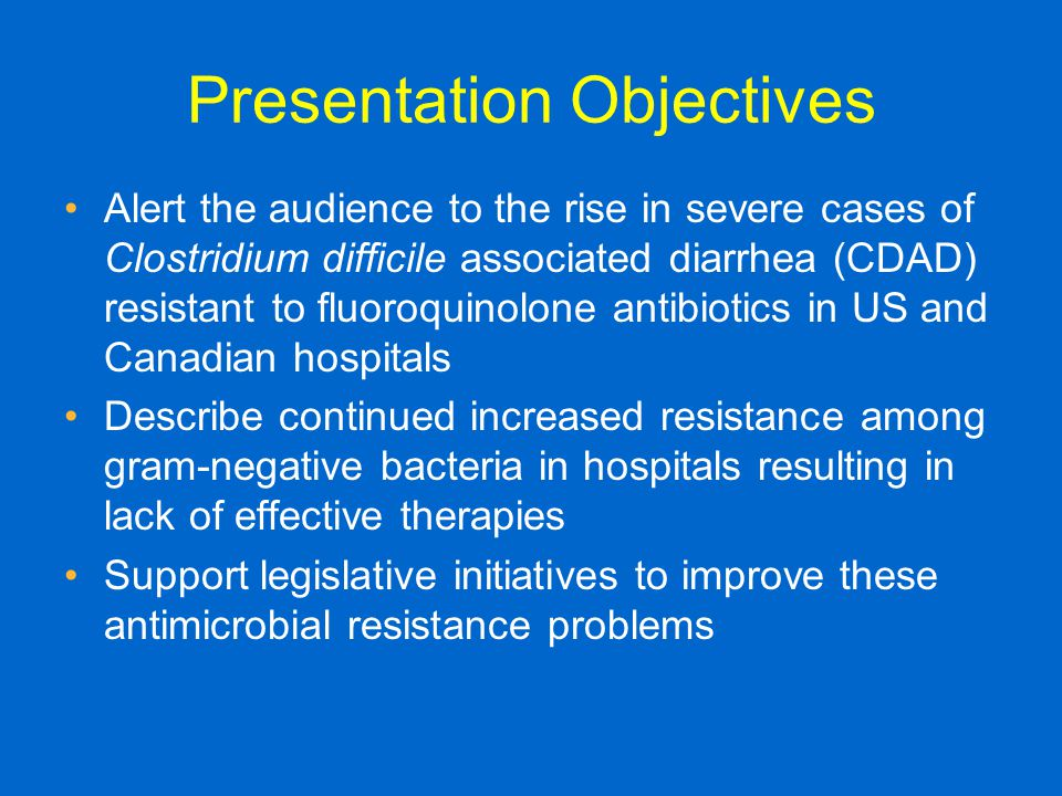Presentation Objectives Alert the audience to the rise in severe cases of Clostridium difficile associated diarrhea (CDAD) resistant to fluoroquinolone antibiotics in US and Canadian hospitals Describe continued increased resistance among gram-negative bacteria in hospitals resulting in lack of effective therapies Support legislative initiatives to improve these antimicrobial resistance problems
