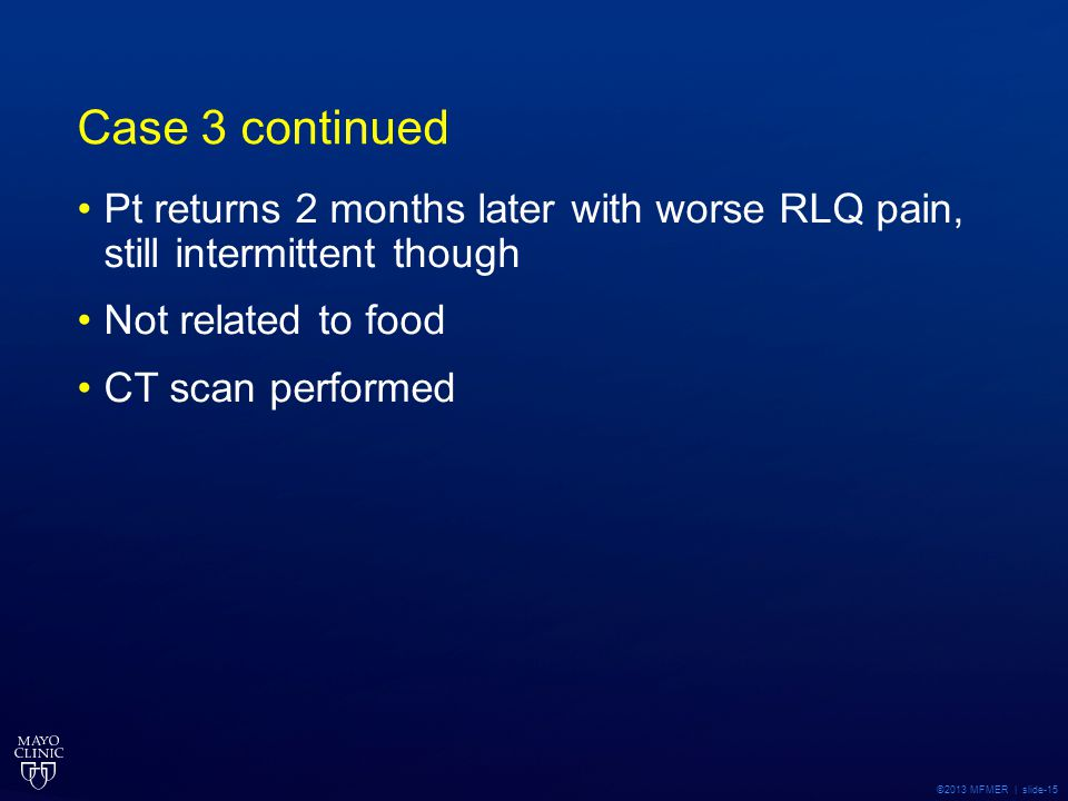 ©2013 MFMER | slide-15 Case 3 continued Pt returns 2 months later with worse RLQ pain, still intermittent though Not related to food CT scan performed