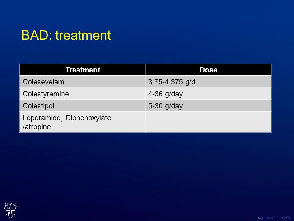 ©2013 MFMER | slide-34 BAD: treatment TreatmentDose Colesevelam3.75-4.375 g/d Colestyramine4-36 g/day Colestipol5-30 g/day Loperamide, Diphenoxylate /