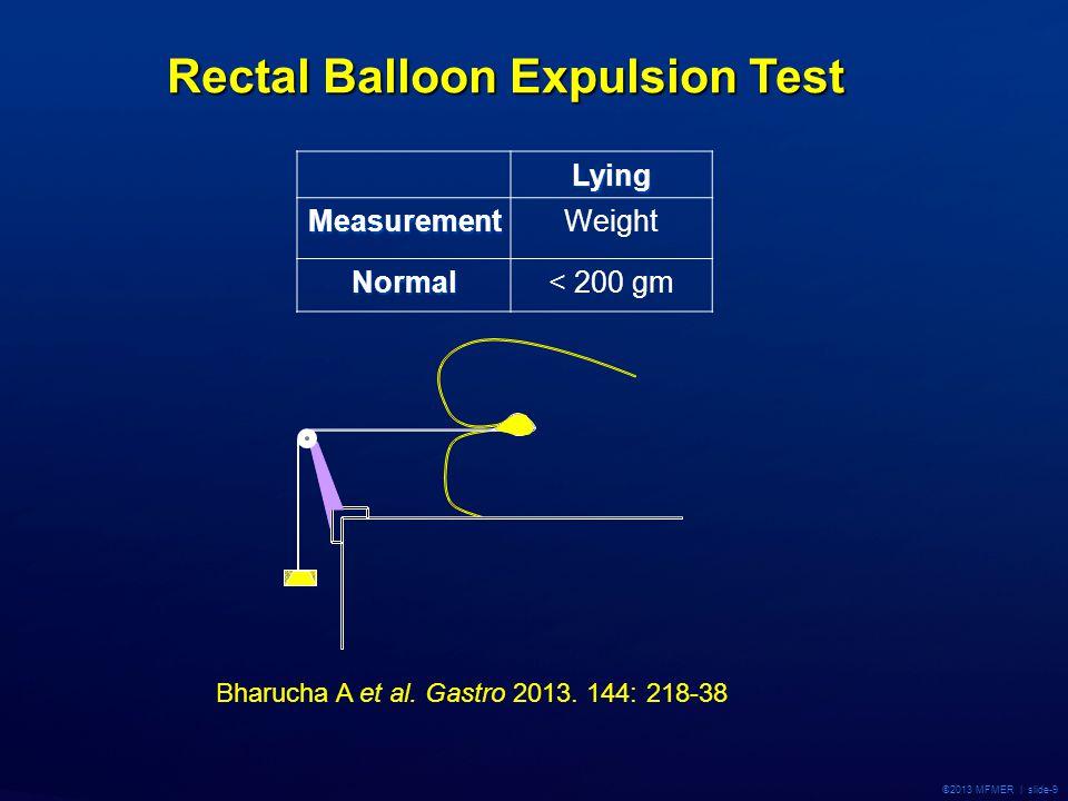 ©2013 MFMER | slide-9 Rectal Balloon Expulsion Test LyingMeasurementWeight Normal< 200 gm Bharucha A et al. Gastro 2013. 144: 218-38