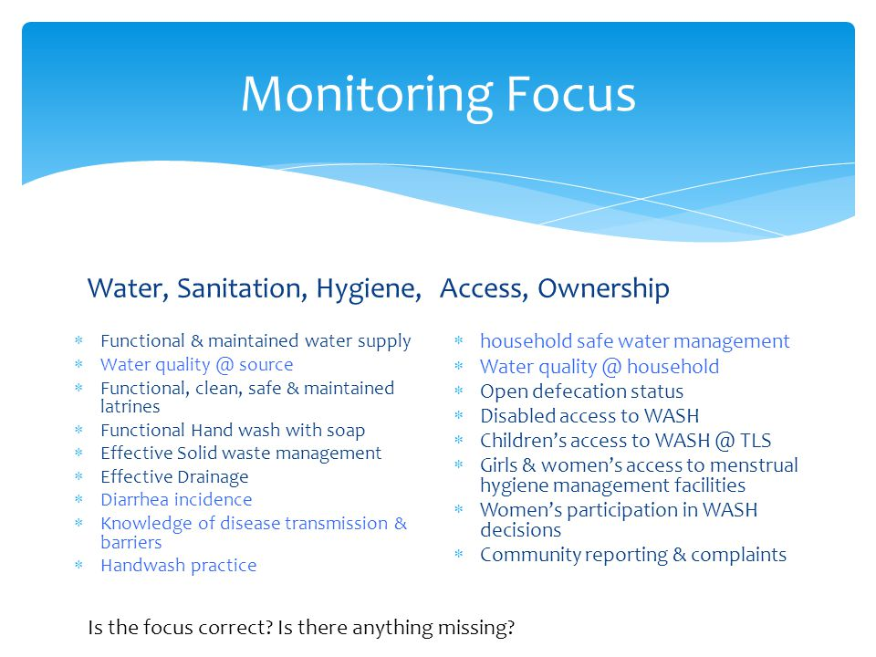 Monitoring Focus Water, Sanitation, Hygiene,  Functional & maintained water supply  Water quality @ source  Functional, clean, safe & maintained latrines  Functional Hand wash with soap  Effective Solid waste management  Effective Drainage  Diarrhea incidence  Knowledge of disease transmission & barriers  Handwash practice Access, Ownership  household safe water management  Water quality @ household  Open defecation status  Disabled access to WASH  Children's access to WASH @ TLS  Girls & women's access to menstrual hygiene management facilities  Women's participation in WASH decisions  Community reporting & complaints Is the focus correct.