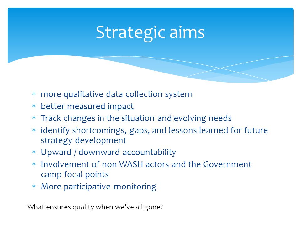  more qualitative data collection system  better measured impact  Track changes in the situation and evolving needs  identify shortcomings, gaps, and lessons learned for future strategy development  Upward / downward accountability  Involvement of non-WASH actors and the Government camp focal points  More participative monitoring Strategic aims What ensures quality when we've all gone