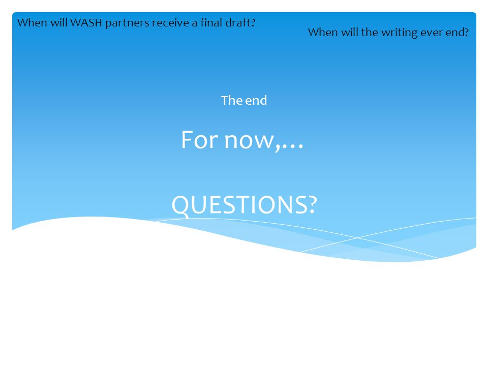 For now,… QUESTIONS. The end When will WASH partners receive a final draft.