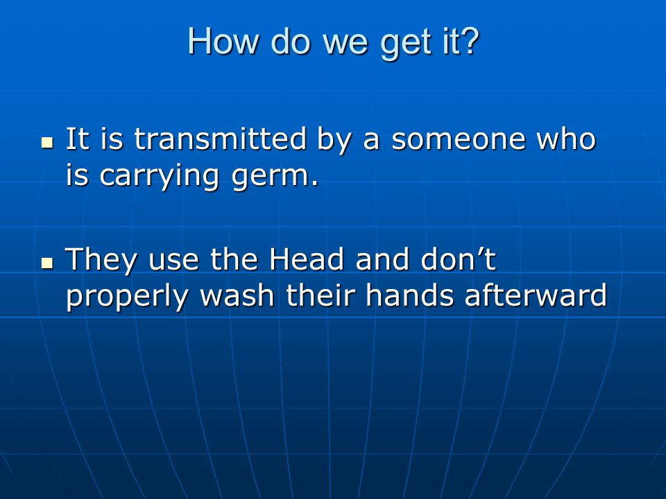 How do we get it. It is transmitted by a someone who is carrying germ.