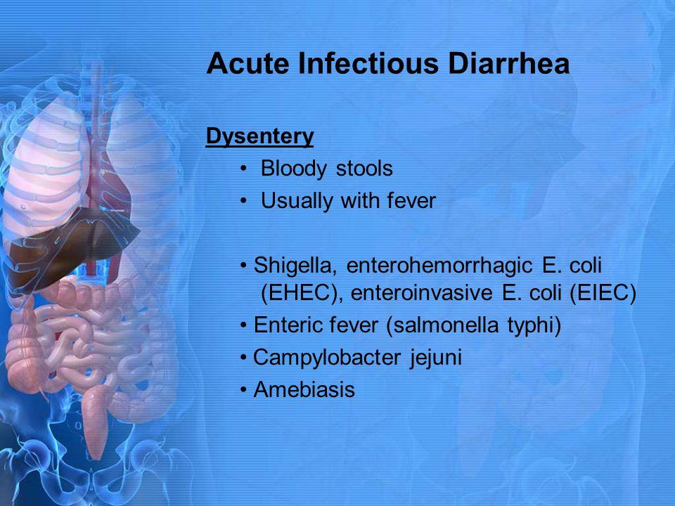 Acute Infectious Diarrhea Dysentery Bloody stools Usually with fever Shigella, enterohemorrhagic E. coli (EHEC), enteroinvasive E. coli (EIEC) Enteric