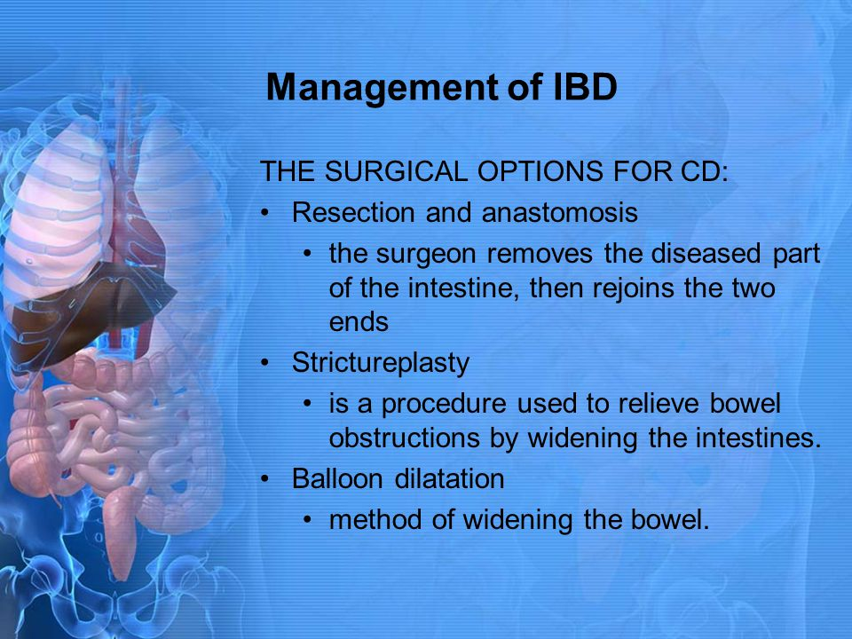 Management of IBD THE SURGICAL OPTIONS FOR CD: Resection and anastomosis the surgeon removes the diseased part of the intestine, then rejoins the two