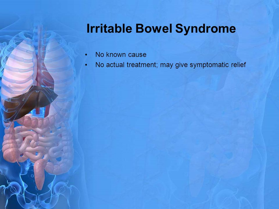 Irritable Bowel Syndrome No known cause No actual treatment; may give symptomatic relief