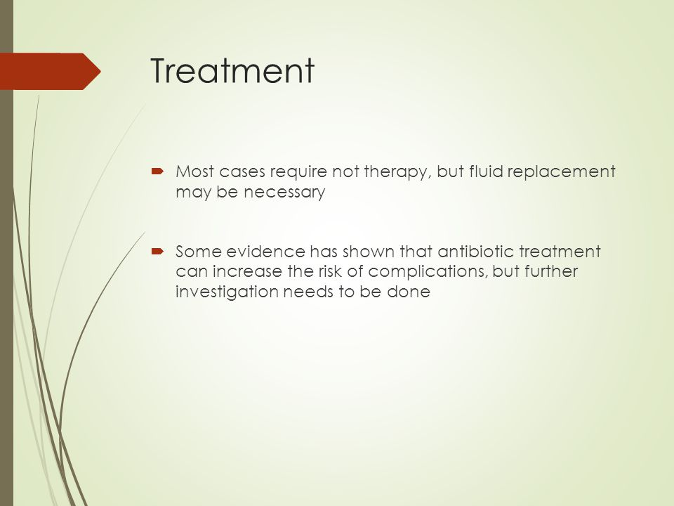Treatment  Most cases require not therapy, but fluid replacement may be necessary  Some evidence has shown that antibiotic treatment can increase the risk of complications, but further investigation needs to be done