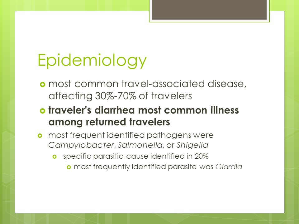 Epidemiology  most common travel-associated disease, affecting 30%-70% of travelers  traveler s diarrhea most common illness among returned travelers  most frequent identified pathogens were Campylobacter, Salmonella, or Shigella  specific parasitic cause identified in 20%  most frequently identified parasite was Giardia