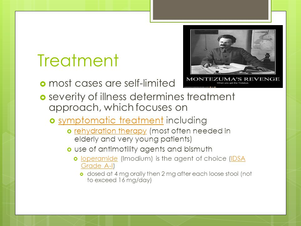 Treatment  most cases are self-limited  severity of illness determines treatment approach, which focuses on  symptomatic treatment including symptomatic treatment  rehydration therapy (most often needed in elderly and very young patients) rehydration therapy  use of antimotility agents and bismuth  loperamide (Imodium) is the agent of choice (IDSA Grade A-I) loperamideIDSA Grade A-I  dosed at 4 mg orally then 2 mg after each loose stool (not to exceed 16 mg/day)