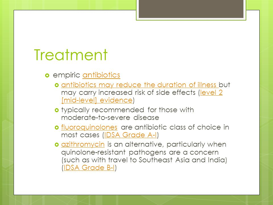 Treatment  empiric antibioticsantibiotics  antibiotics may reduce the duration of illness but may carry increased risk of side effects (level 2 [mid-level] evidence) antibiotics may reduce the duration of illness level 2 [mid-level] evidence  typically recommended for those with moderate-to-severe disease  fluoroquinolones are antibiotic class of choice in most cases (IDSA Grade A-I) fluoroquinolonesIDSA Grade A-I  azithromycin is an alternative, particularly when quinolone-resistant pathogens are a concern (such as with travel to Southeast Asia and India) (IDSA Grade B-I) azithromycinIDSA Grade B-I