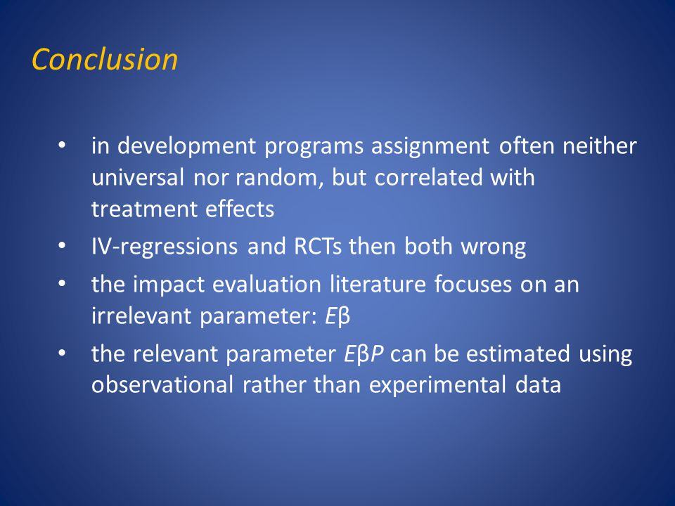 Conclusion in development programs assignment often neither universal nor random, but correlated with treatment effects IV-regressions and RCTs then b