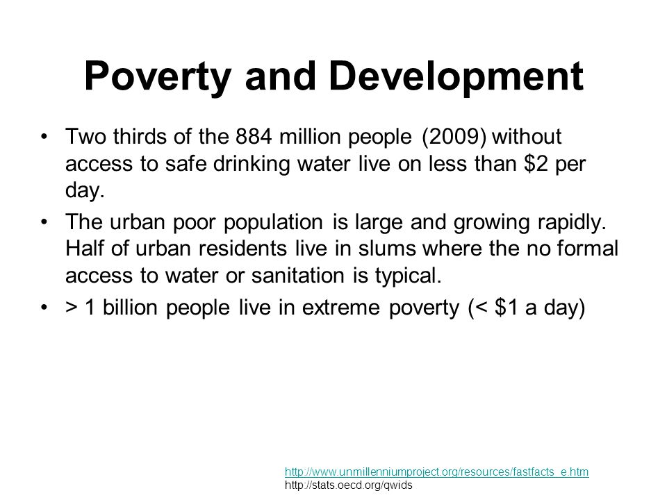 Poverty and Development Two thirds of the 884 million people (2009) without access to safe drinking water live on less than $2 per day. The urban poor