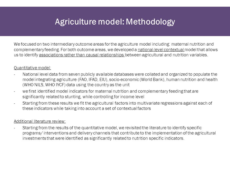 Agriculture model: Methodology We focused on two intermediary outcome areas for the agriculture model including: maternal nutrition and complementary feeding.