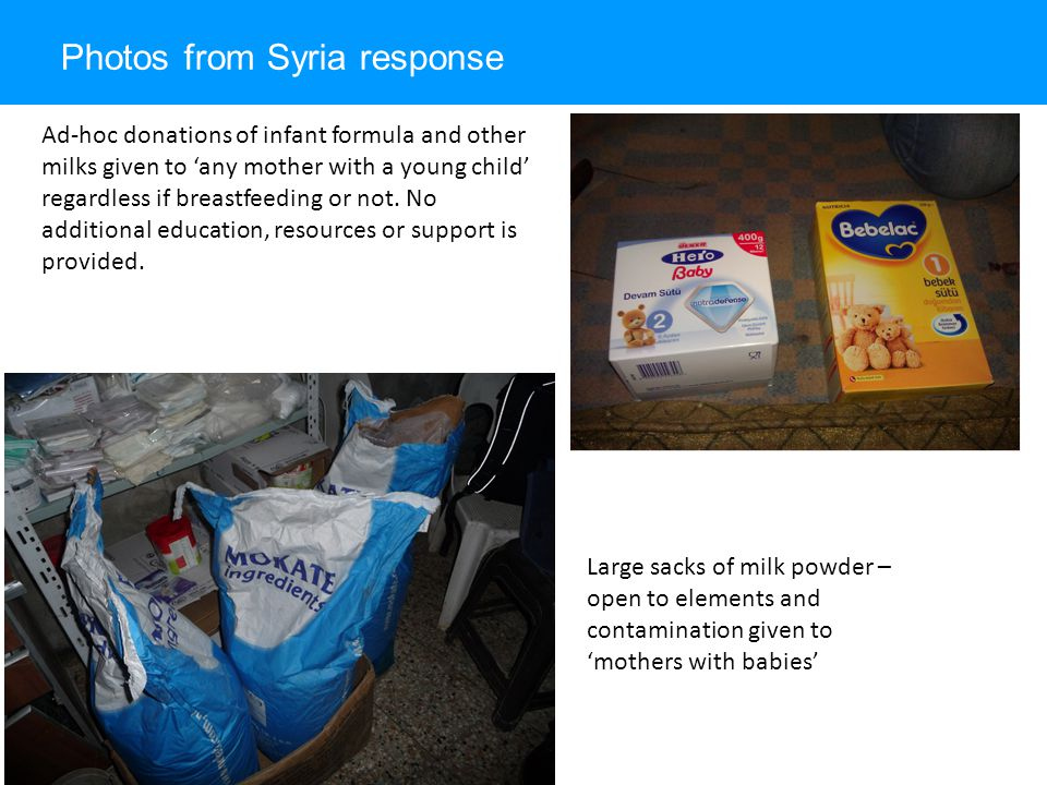 Photos from Syria response Large sacks of milk powder – open to elements and contamination given to 'mothers with babies' Ad-hoc donations of infant formula and other milks given to 'any mother with a young child' regardless if breastfeeding or not.