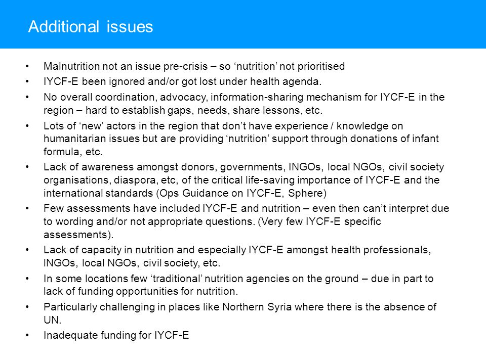Additional issues Malnutrition not an issue pre-crisis – so 'nutrition' not prioritised IYCF-E been ignored and/or got lost under health agenda.