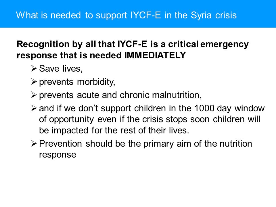 What is needed to support IYCF-E in the Syria crisis Recognition by all that IYCF-E is a critical emergency response that is needed IMMEDIATELY  Save lives,  prevents morbidity,  prevents acute and chronic malnutrition,  and if we don't support children in the 1000 day window of opportunity even if the crisis stops soon children will be impacted for the rest of their lives.