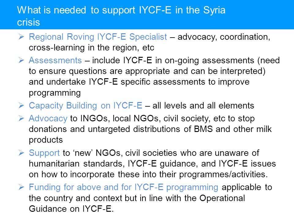 What is needed to support IYCF-E in the Syria crisis  Regional Roving IYCF-E Specialist – advocacy, coordination, cross-learning in the region, etc  Assessments – include IYCF-E in on-going assessments (need to ensure questions are appropriate and can be interpreted) and undertake IYCF-E specific assessments to improve programming  Capacity Building on IYCF-E – all levels and all elements  Advocacy to INGOs, local NGOs, civil society, etc to stop donations and untargeted distributions of BMS and other milk products  Support to 'new' NGOs, civil societies who are unaware of humanitarian standards, IYCF-E guidance, and IYCF-E issues on how to incorporate these into their programmes/activities.