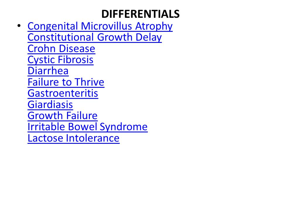 DIFFERENTIALS Congenital Microvillus Atrophy Constitutional Growth Delay Crohn Disease Cystic Fibrosis Diarrhea Failure to Thrive Gastroenteritis Giar