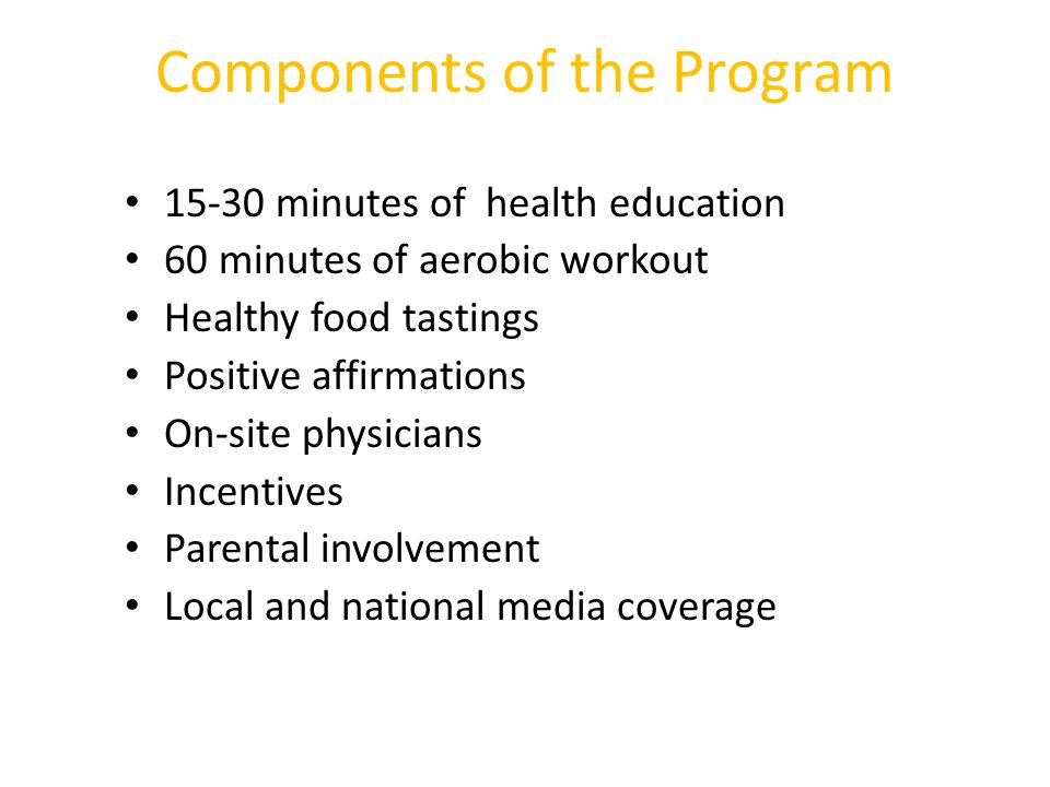 Components of the Program 15-30 minutes of health education 60 minutes of aerobic workout Healthy food tastings Positive affirmations On-site physicia