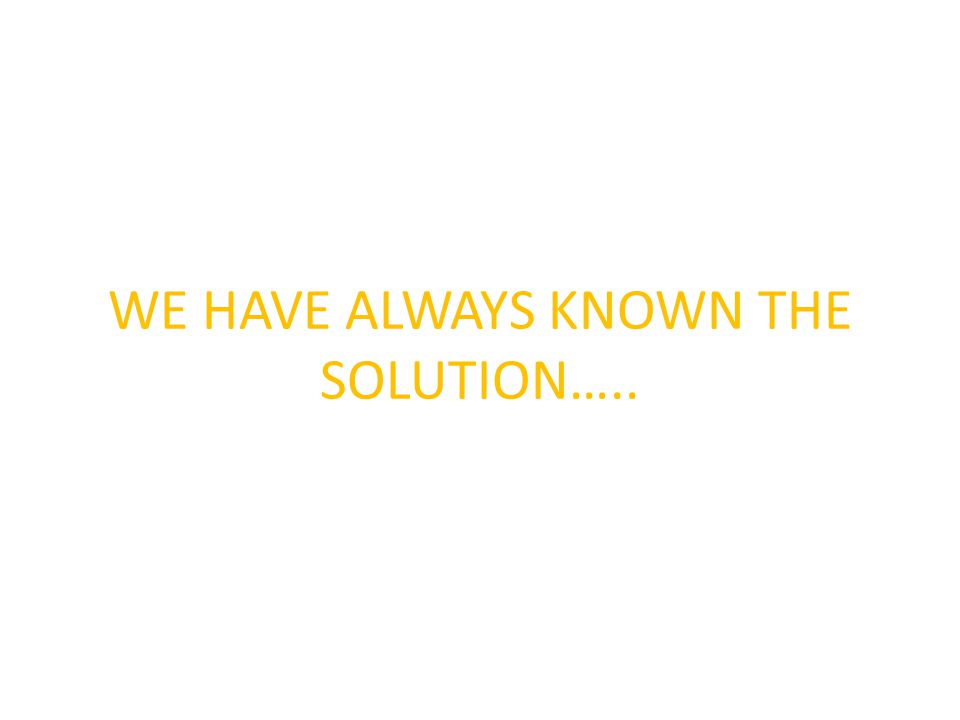 WE HAVE ALWAYS KNOWN THE SOLUTION…..