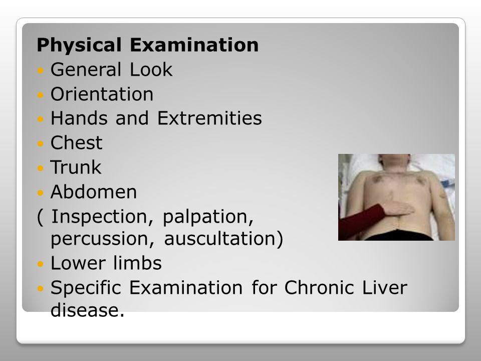 Physical Examination General Look Orientation Hands and Extremities Chest Trunk Abdomen ( Inspection, palpation, percussion, auscultation) Lower limbs