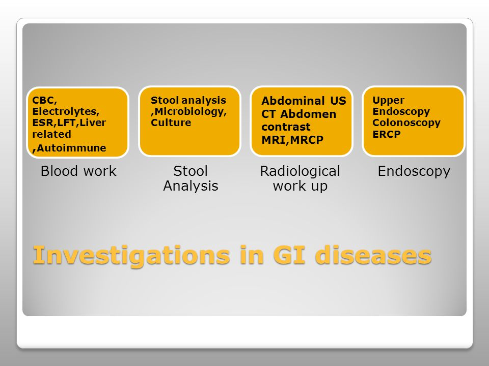 Investigations in GI diseases Blood workStool Analysis Radiological work up Endoscopy CBC, Electrolytes, ESR,LFT,Liver related, Autoimmune Stool analysis,Microbiology, Culture Abdominal US CT Abdomen contrast MRI,MRCP Upper Endoscopy Colonoscopy ERCP