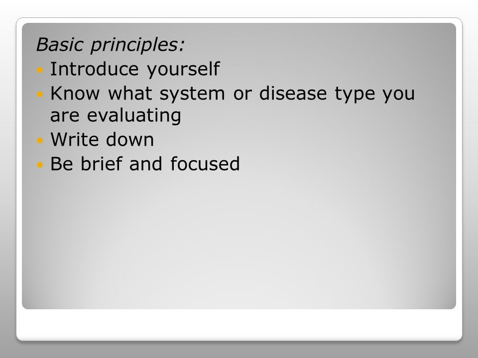 Basic principles: Introduce yourself Know what system or disease type you are evaluating Write down Be brief and focused