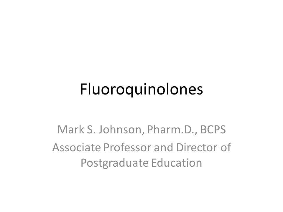 Fluoroquinolones Mark S. Johnson, Pharm.D., BCPS Associate Professor and Director of Postgraduate Education